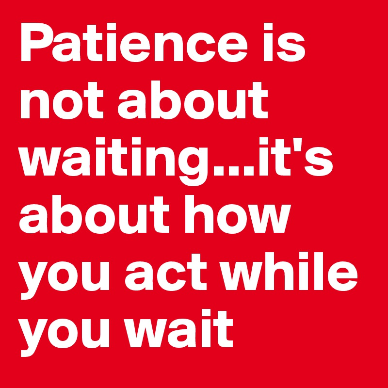 Patience is not about waiting...it's about how you act while you wait