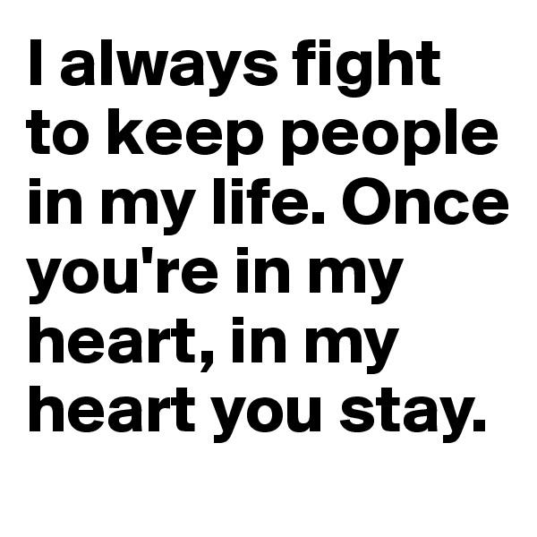 I always fight to keep people in my life. Once you're in my heart, in my heart you stay.