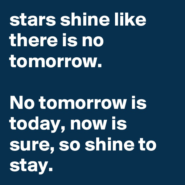 stars shine like there is no tomorrow.  No tomorrow is today, now is sure, so shine to stay.