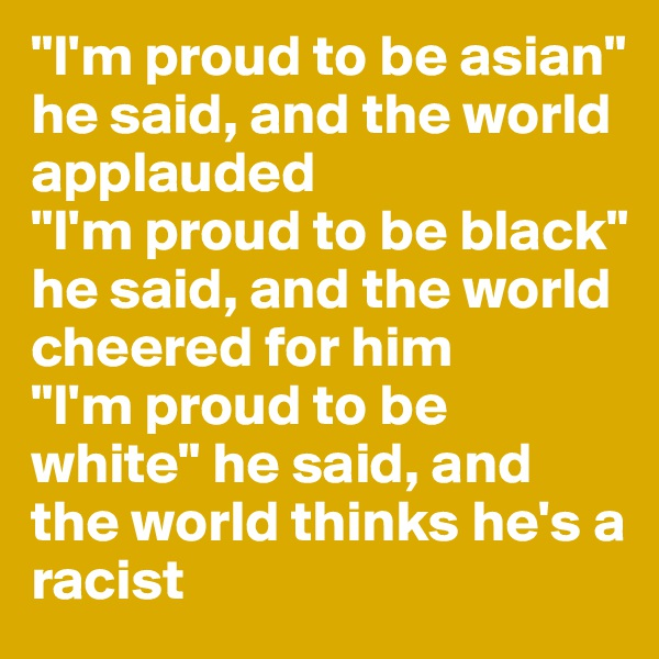 """""""I'm proud to be asian"""" he said, and the world applauded """"I'm proud to be black"""" he said, and the world cheered for him """"I'm proud to be white"""" he said, and the world thinks he's a racist"""
