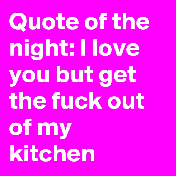 Quote of the night: I love you but get the fuck out of my kitchen