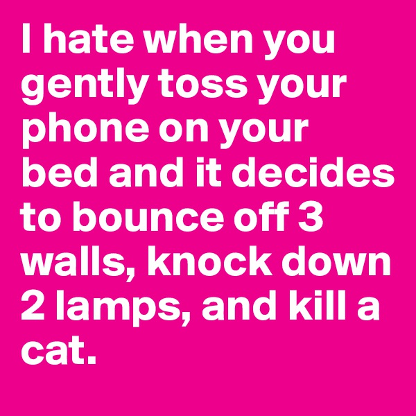 I hate when you gently toss your phone on your bed and it decides to bounce off 3 walls, knock down 2 lamps, and kill a cat.