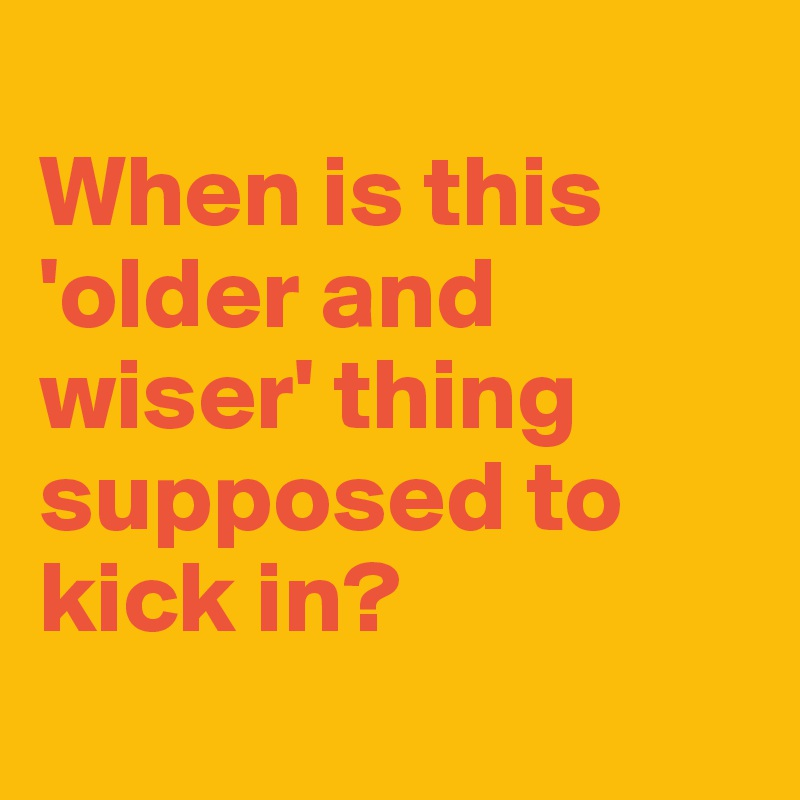 When is this 'older and wiser' thing supposed to kick in?