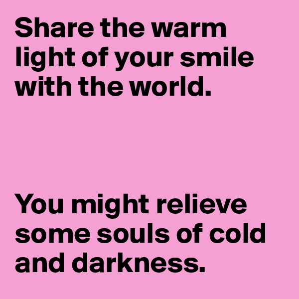Share the warm light of your smile with the world.    You might relieve some souls of cold and darkness.
