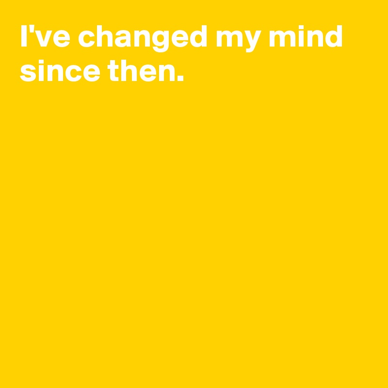 I've changed my mind since then.