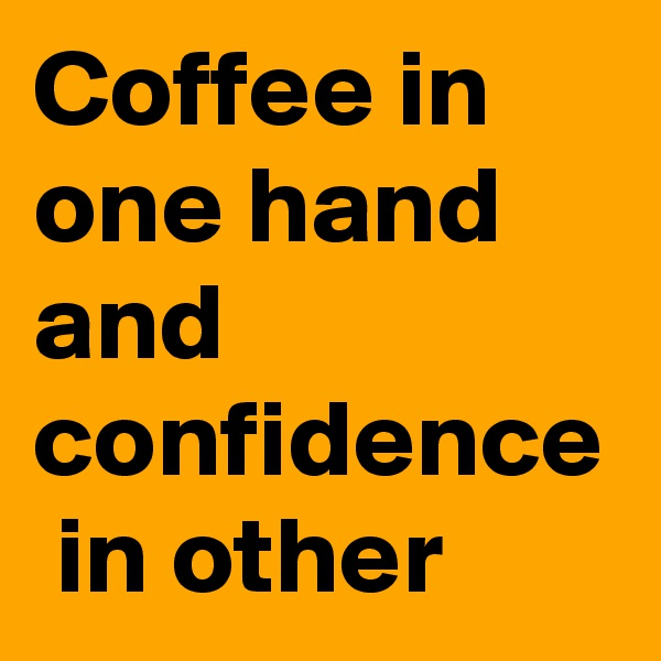 Coffee in one hand and confidence  in other