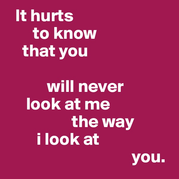 It hurts        to know     that you             will never      look at me                   the way         i look at                                     you.