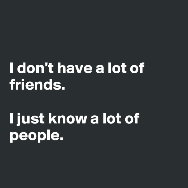 I don't have a lot of friends.   I just know a lot of people.