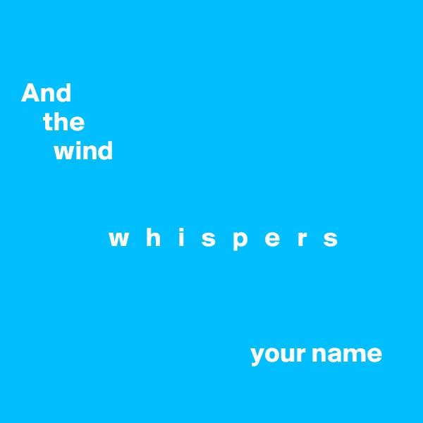 And     the       wind                   w   h   i   s   p   e   r   s                                              your name