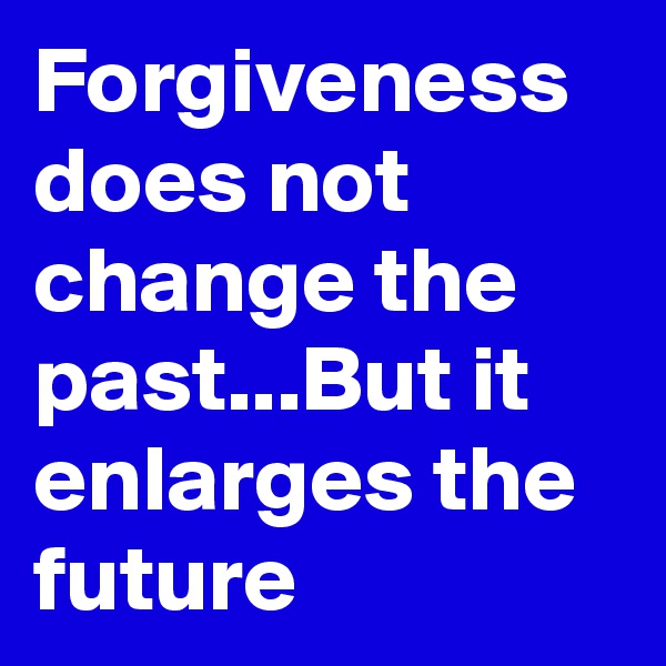 Forgiveness does not change the past...But it enlarges the future