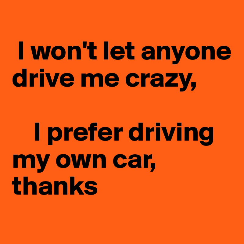 I won't let anyone drive me crazy,      I prefer driving my own car, thanks