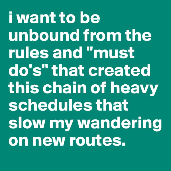 "i want to be unbound from the rules and ""must do's"" that created this chain of heavy schedules that slow my wandering on new routes."
