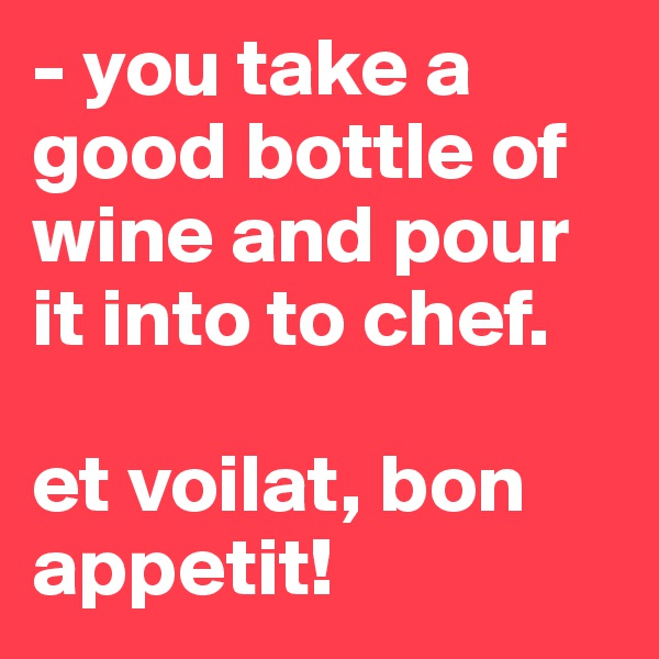 - you take a good bottle of wine and pour it into to chef.  et voilat, bon appetit!