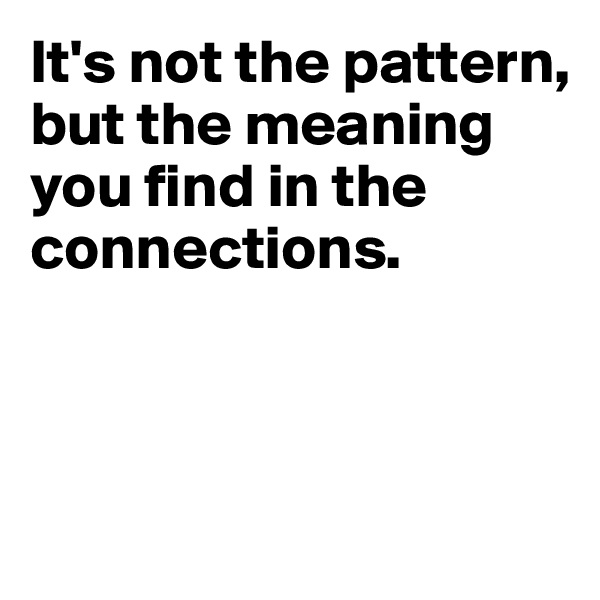 It's not the pattern, but the meaning you find in the connections.