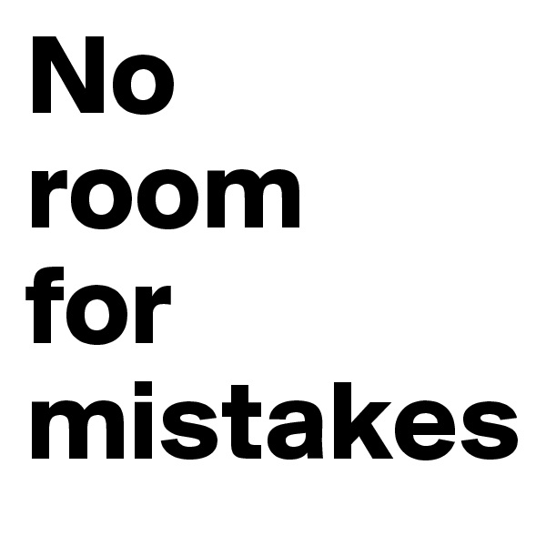 No room for mistakes