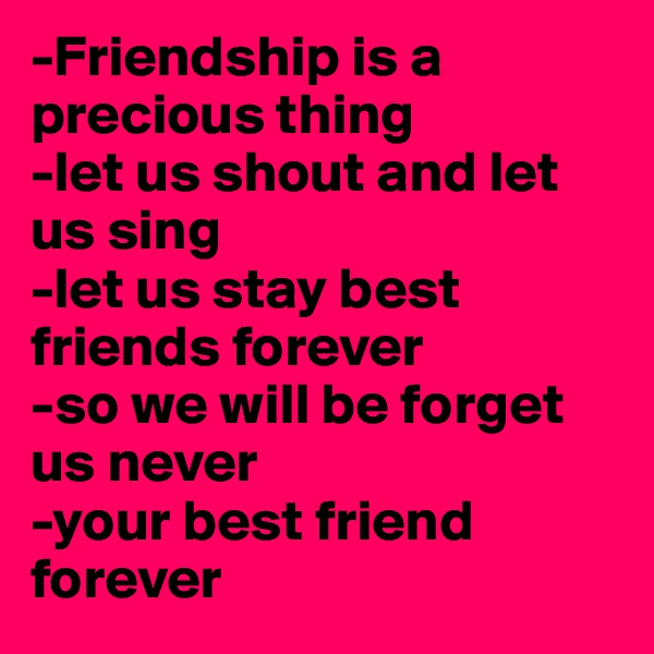 -Friendship is a precious thing -let us shout and let us sing -let us stay best friends forever -so we will be forget us never -your best friend forever