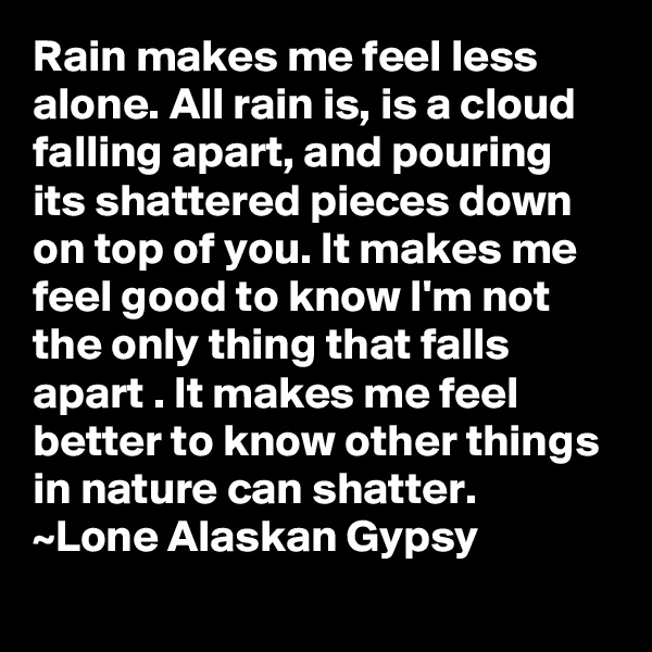 Rain makes me feel less alone. All rain is, is a cloud falling apart, and pouring its shattered pieces down on top of you. It makes me feel good to know I'm not the only thing that falls apart . It makes me feel better to know other things in nature can shatter. ~Lone Alaskan Gypsy