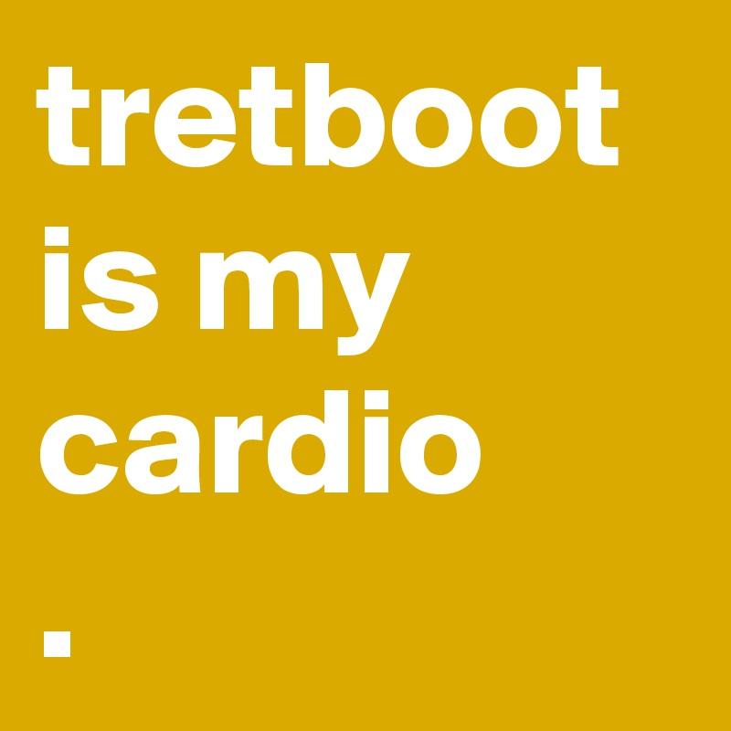 tretboot is my cardio .