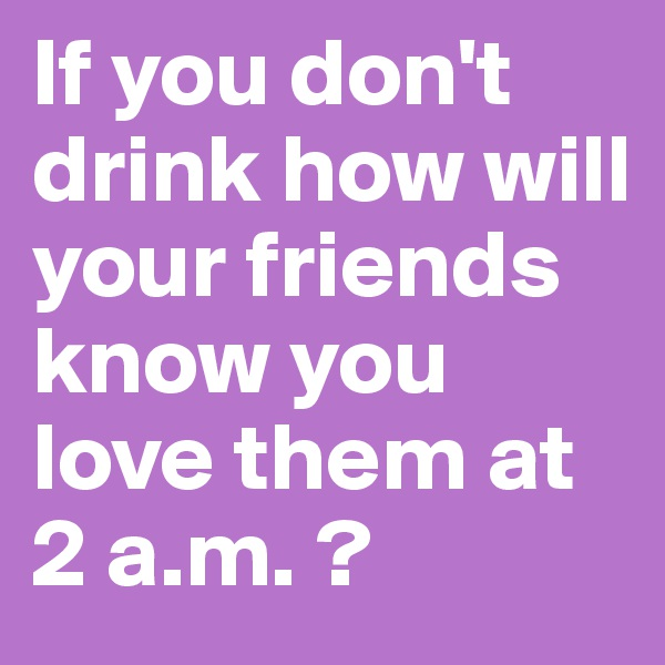 If you don't drink how will your friends know you love them at 2 a.m. ?