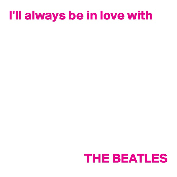 I'll always be in love with                                        THE BEATLES