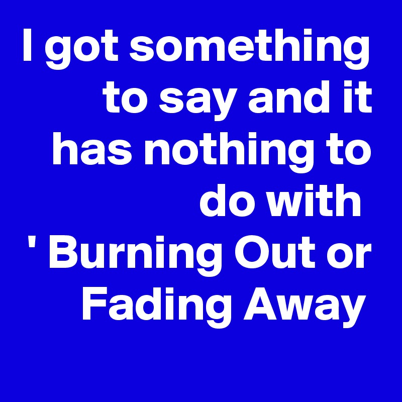 I got something to say and it has nothing to do with  ' Burning Out or Fading Away