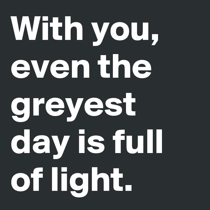 With you, even the greyest day is full of light.