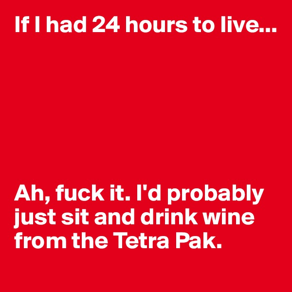 If I had 24 hours to live...       Ah, fuck it. I'd probably just sit and drink wine from the Tetra Pak.