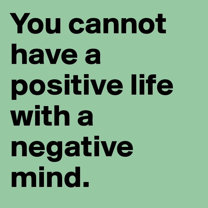 You Cannot Have A Positive Life With A Negative Mind.
