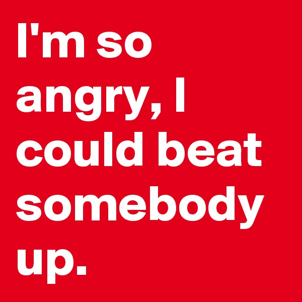 I'm so angry, I could beat somebody up.