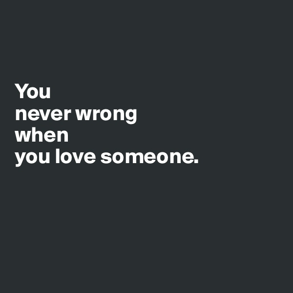 You  never wrong  when  you love someone.