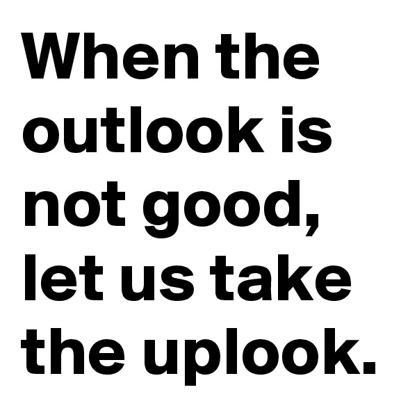 When the outlook is not good, let us take the uplook.