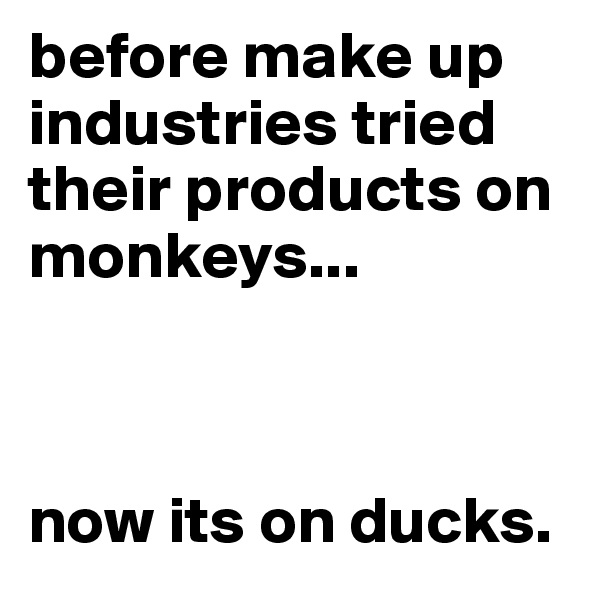 before make up industries tried their products on monkeys...     now its on ducks.