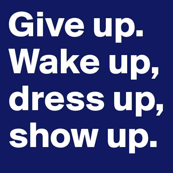 Give up. Wake up, dress up, show up.