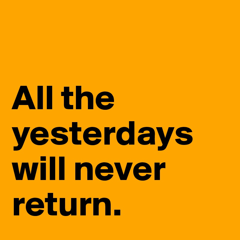 All the yesterdays will never return.