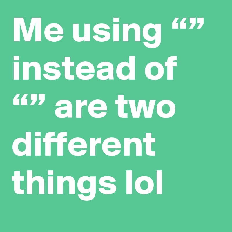"""Me using """""""" instead of """""""" are two different things lol"""