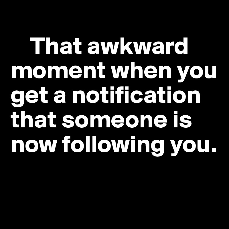 That awkward moment when you get a notification that someone is now following you.