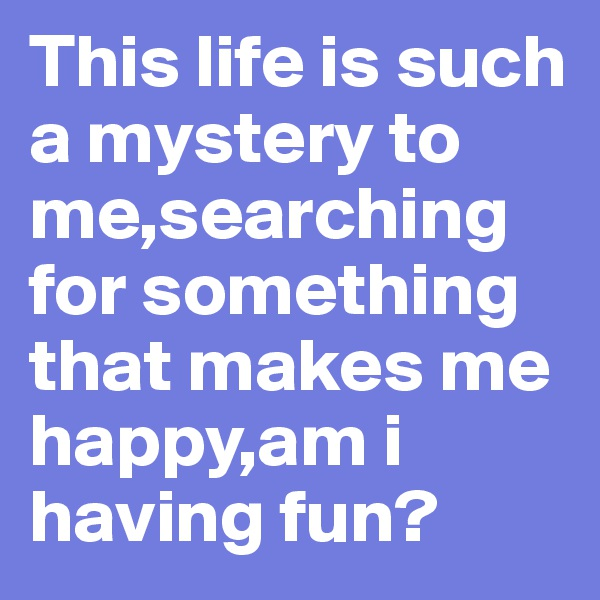 This life is such a mystery to me,searching for something that makes me happy,am i having fun?