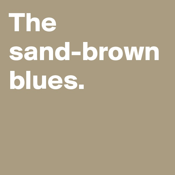 The sand-brown blues.