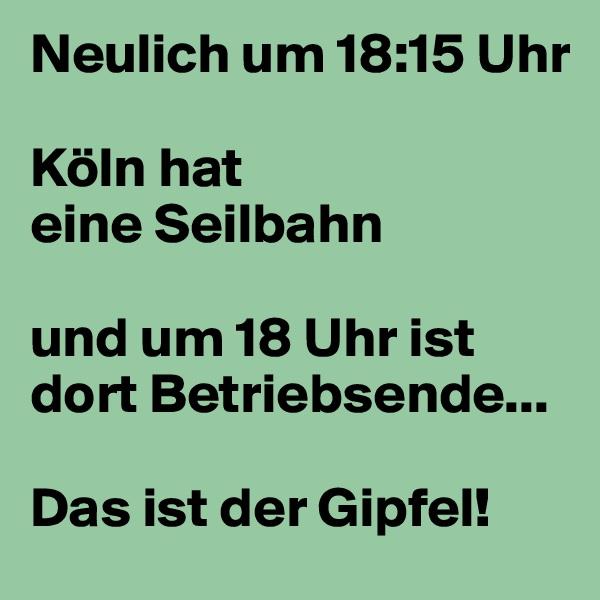 Neulich um 18:15 Uhr  Köln hat  eine Seilbahn   und um 18 Uhr ist dort Betriebsende...  Das ist der Gipfel!