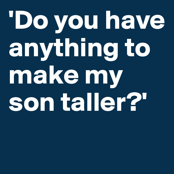 'Do you have anything to make my son taller?'