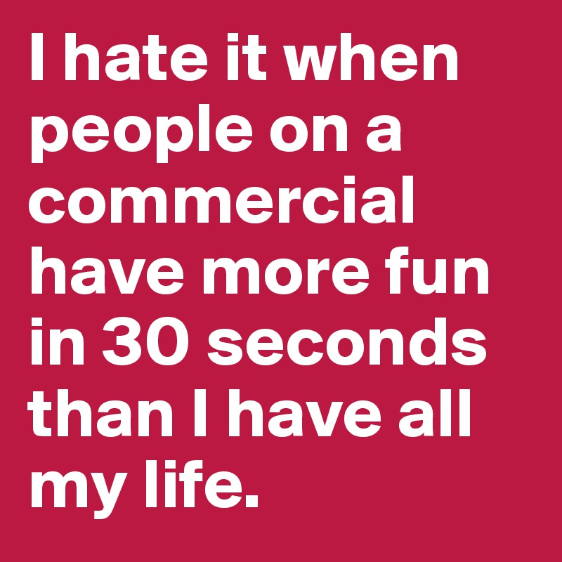 I hate it when people on a commercial have more fun in 30 seconds than I have all my life.