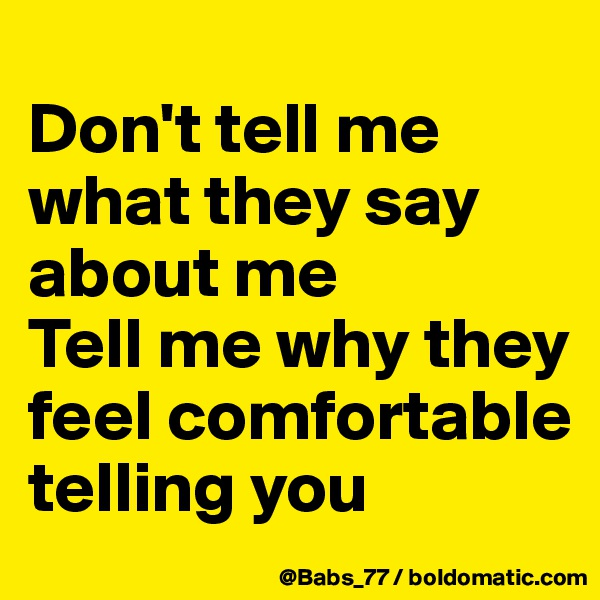 Don't tell me what they say about me Tell me why they feel comfortable telling you