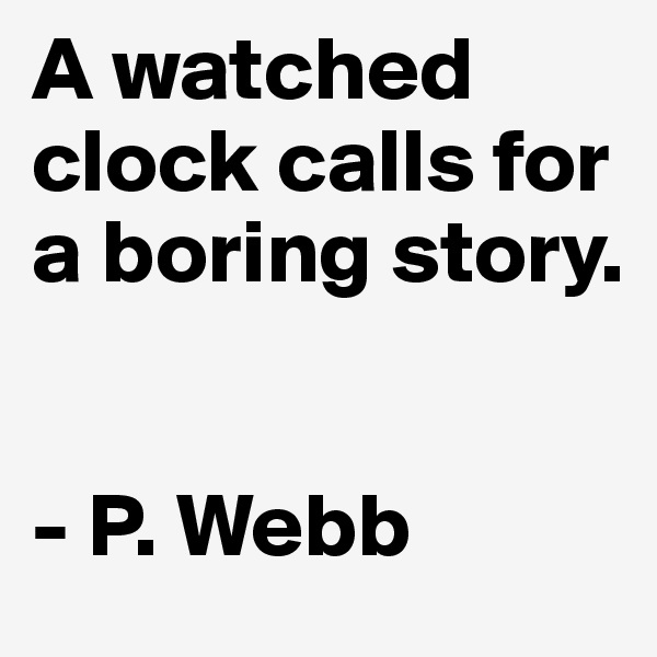 A watched clock calls for a boring story.    - P. Webb