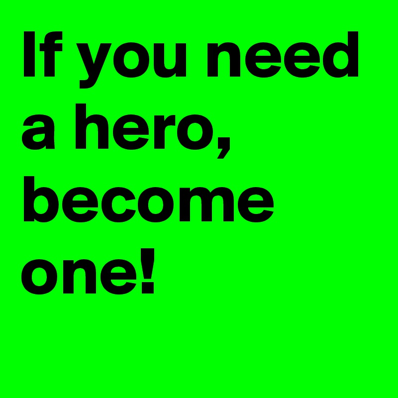 If you need a hero, become one!