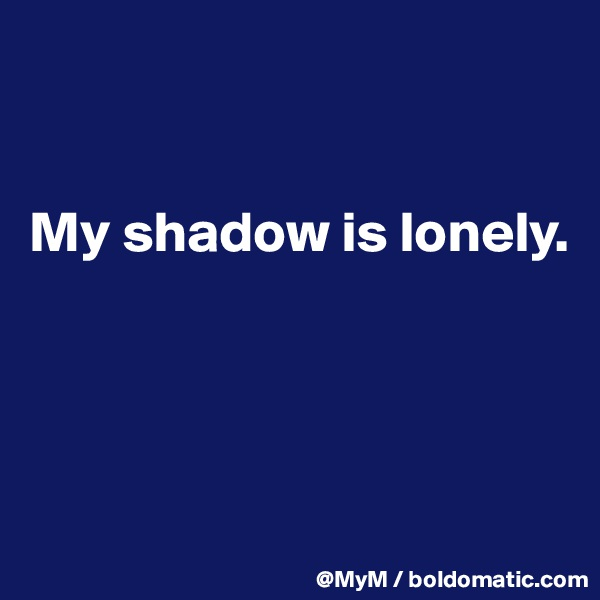 My shadow is lonely.