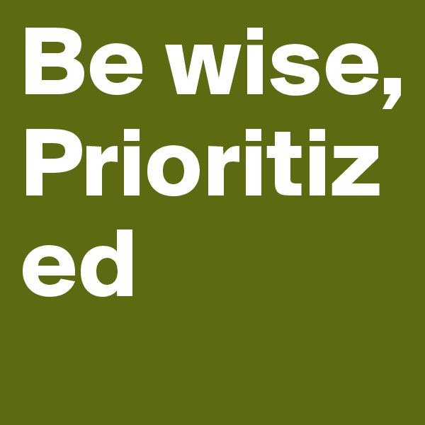 Be wise, Prioritized