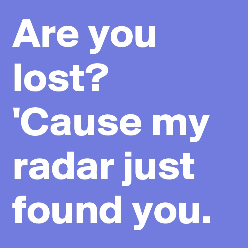 Are you lost? 'Cause my radar just found you.