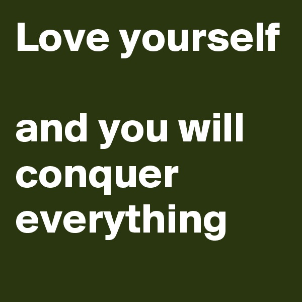 Love yourself   and you will conquer everything
