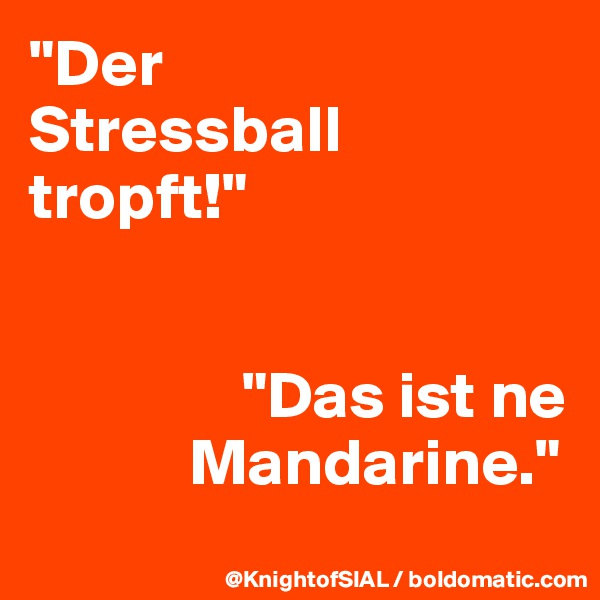"""""""Der  Stressball tropft!""""                   """"Das ist ne              Mandarine."""""""