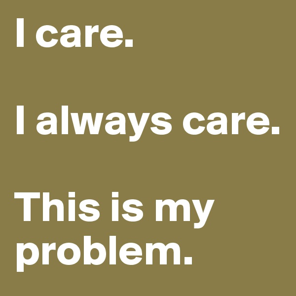 I care.  I always care.  This is my problem.